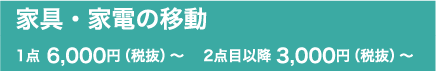 家具・家電の移動 1点 6,000円(税抜)~ 2点目以降 3,000円(税抜)~